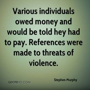 Stephen Murphy  - Various individuals owed money and would be told hey had to pay. References were made to threats of violence.