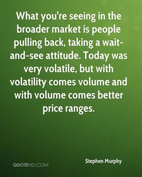 Stephen Murphy  - What you're seeing in the broader market is people pulling back, taking a wait-and-see attitude. Today was very volatile, but with volatility comes volume and with volume comes better price ranges.