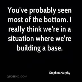 You've probably seen most of the bottom. I really think we're in a situation where we're building a base.