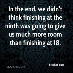 Stephen Ross  - In the end, we didn't think finishing at the ninth was going to give us much more room than finishing at 18.