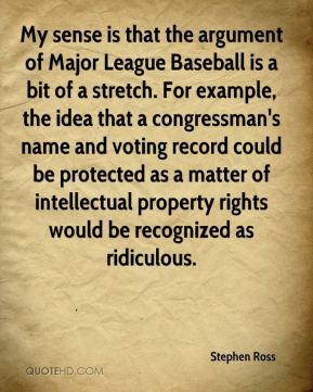 Stephen Ross  - My sense is that the argument of Major League Baseball is a bit of a stretch. For example, the idea that a congressman's name and voting record could be protected as a matter of intellectual property rights would be recognized as ridiculous.