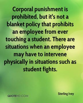 Sterling Ivey  - Corporal punishment is prohibited, but it's not a blanket policy that prohibits an employee from ever touching a student. There are situations when an employee may have to intervene physically in situations such as student fights.