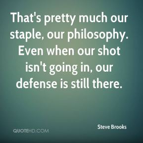Steve Brooks  - That's pretty much our staple, our philosophy. Even when our shot isn't going in, our defense is still there.