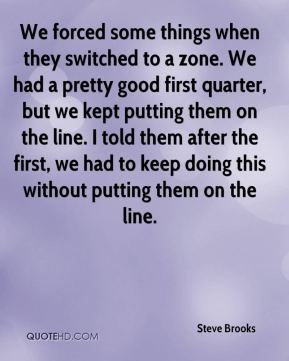 Steve Brooks  - We forced some things when they switched to a zone. We had a pretty good first quarter, but we kept putting them on the line. I told them after the first, we had to keep doing this without putting them on the line.