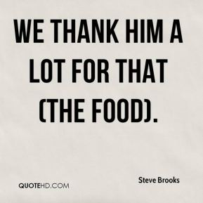 Steve Brooks  - We thank him a lot for that (the food).