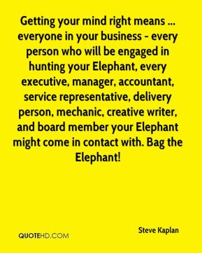 Steve Kaplan  - Getting your mind right means ... everyone in your business - every person who will be engaged in hunting your Elephant, every executive, manager, accountant, service representative, delivery person, mechanic, creative writer, and board member your Elephant might come in contact with. Bag the Elephant!