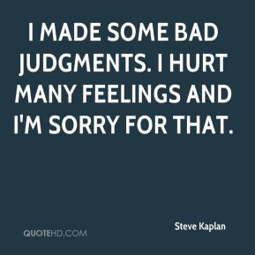 Steve Kaplan  - I made some bad judgments. I hurt many feelings and I'm sorry for that.
