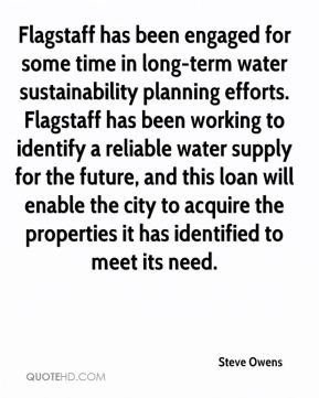Steve Owens  - Flagstaff has been engaged for some time in long-term water sustainability planning efforts. Flagstaff has been working to identify a reliable water supply for the future, and this loan will enable the city to acquire the properties it has identified to meet its need.