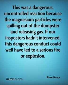 Steve Owens  - This was a dangerous, uncontrolled reaction because the magnesium particles were spilling out of the dumpster and releasing gas. If our inspectors hadn't intervened, this dangerous conduct could well have led to a serious fire or explosion.