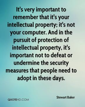 Stewart Baker  - It's very important to remember that it's your intellectual property; it's not your computer. And in the pursuit of protection of intellectual property, it's important not to defeat or undermine the security measures that people need to adopt in these days.