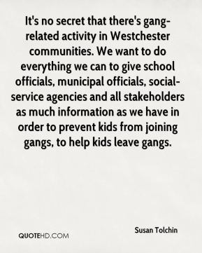 Susan Tolchin  - It's no secret that there's gang-related activity in Westchester communities. We want to do everything we can to give school officials, municipal officials, social-service agencies and all stakeholders as much information as we have in order to prevent kids from joining gangs, to help kids leave gangs.