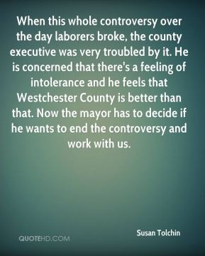 Susan Tolchin  - When this whole controversy over the day laborers broke, the county executive was very troubled by it. He is concerned that there's a feeling of intolerance and he feels that Westchester County is better than that. Now the mayor has to decide if he wants to end the controversy and work with us.