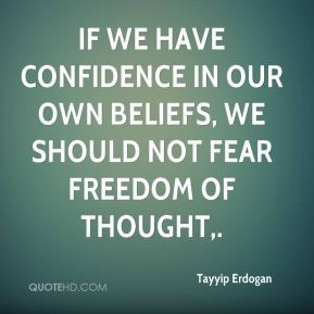 Tayyip Erdogan  - If we have confidence in our own beliefs, we should not fear freedom of thought.