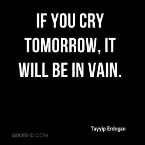 If you cry tomorrow, it will be in vain.