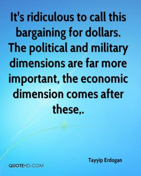 Tayyip Erdogan  - It's ridiculous to call this bargaining for dollars. The political and military dimensions are far more important, the economic dimension comes after these.