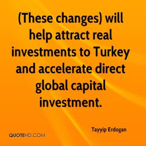 Tayyip Erdogan  - (These changes) will help attract real investments to Turkey and accelerate direct global capital investment.