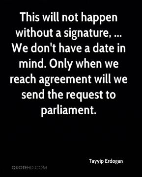 This will not happen without a signature, ... We don't have a date in mind. Only when we reach agreement will we send the request to parliament.