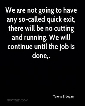 Tayyip Erdogan  - We are not going to have any so-called quick exit, there will be no cutting and running. We will continue until the job is done.