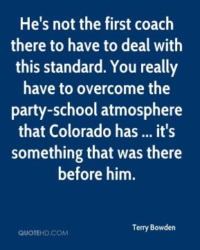 Terry Bowden  - He's not the first coach there to have to deal with this standard. You really have to overcome the party-school atmosphere that Colorado has ... it's something that was there before him.