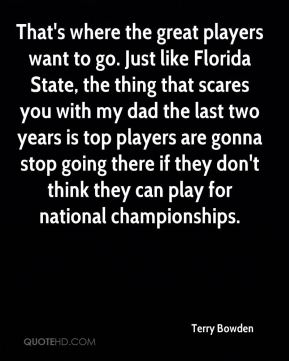 Terry Bowden  - That's where the great players want to go. Just like Florida State, the thing that scares you with my dad the last two years is top players are gonna stop going there if they don't think they can play for national championships.