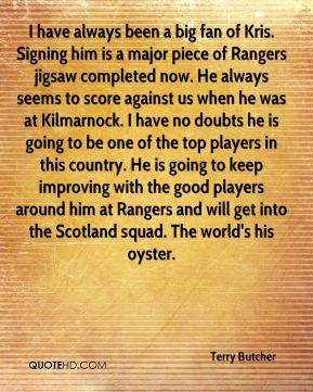 Terry Butcher  - I have always been a big fan of Kris. Signing him is a major piece of Rangers jigsaw completed now. He always seems to score against us when he was at Kilmarnock. I have no doubts he is going to be one of the top players in this country. He is going to keep improving with the good players around him at Rangers and will get into the Scotland squad. The world's his oyster.