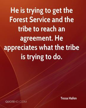 He is trying to get the Forest Service and the tribe to reach an agreement. He appreciates what the tribe is trying to do.
