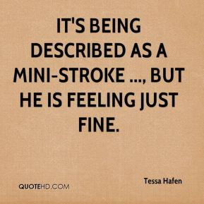 Tessa Hafen  - It's being described as a mini-stroke ..., but he is feeling just fine.