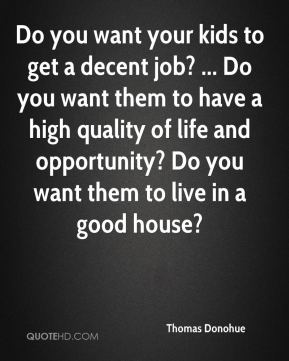 Thomas Donohue  - Do you want your kids to get a decent job? ... Do you want them to have a high quality of life and opportunity? Do you want them to live in a good house?