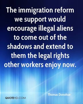 Thomas Donohue  - The immigration reform we support would encourage illegal aliens to come out of the shadows and extend to them the legal rights other workers enjoy now.