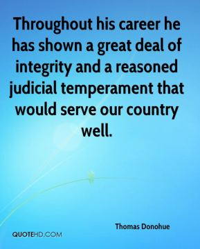 Thomas Donohue  - Throughout his career he has shown a great deal of integrity and a reasoned judicial temperament that would serve our country well.