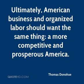 Thomas Donohue  - Ultimately, American business and organized labor should want the same thing: a more competitive and prosperous America.