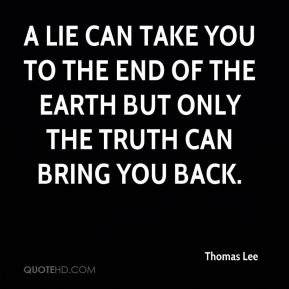 Thomas Lee  - A lie can take you to the end of the Earth but only the truth can bring you back.