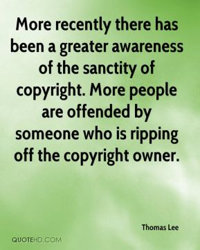Thomas Lee  - More recently there has been a greater awareness of the sanctity of copyright. More people are offended by someone who is ripping off the copyright owner.