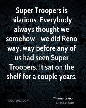 Thomas Lennon - Super Troopers is hilarious. Everybody always thought we somehow - we did Reno way, way before any of us had seen Super Troopers. It sat on the shelf for a couple years.