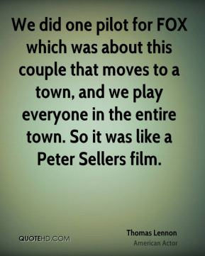 Thomas Lennon - We did one pilot for FOX which was about this couple that moves to a town, and we play everyone in the entire town. So it was like a Peter Sellers film.