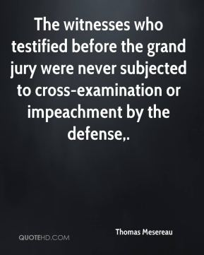 Thomas Mesereau  - The witnesses who testified before the grand jury were never subjected to cross-examination or impeachment by the defense.