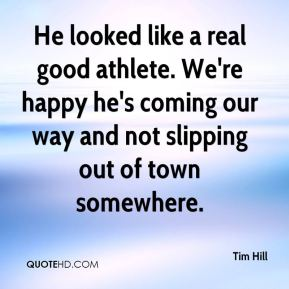 Tim Hill  - He looked like a real good athlete. We're happy he's coming our way and not slipping out of town somewhere.