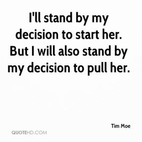Tim Moe  - I'll stand by my decision to start her. But I will also stand by my decision to pull her.