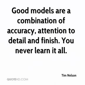Good models are a combination of accuracy, attention to detail and finish. You never learn it all.