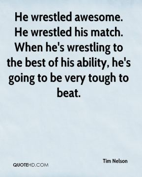 He wrestled awesome. He wrestled his match. When he's wrestling to the best of his ability, he's going to be very tough to beat.