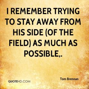 Tom Brennan  - I remember trying to stay away from his side (of the field) as much as possible.