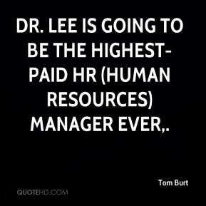 Tom Burt  - Dr. Lee is going to be the highest-paid HR (human resources) manager ever.