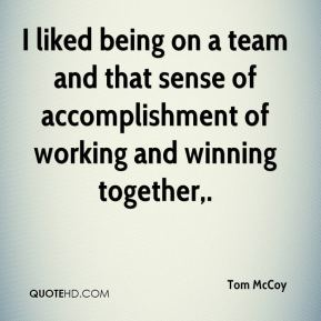 Tom McCoy  - I liked being on a team and that sense of accomplishment of working and winning together.
