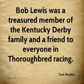 Tom Meeker  - Bob Lewis was a treasured member of the Kentucky Derby family and a friend to everyone in Thoroughbred racing.