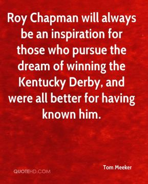 Tom Meeker  - Roy Chapman will always be an inspiration for those who pursue the dream of winning the Kentucky Derby, and were all better for having known him.