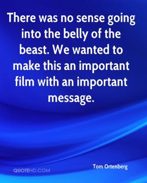Tom Ortenberg  - There was no sense going into the belly of the beast. We wanted to make this an important film with an important message.