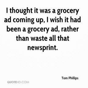 Tom Phillips  - I thought it was a grocery ad coming up, I wish it had been a grocery ad, rather than waste all that newsprint.