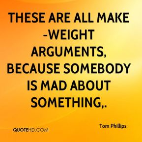 Tom Phillips  - These are all make-weight arguments, because somebody is mad about something.