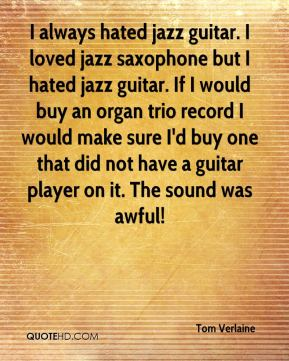 Tom Verlaine - I always hated jazz guitar. I loved jazz saxophone but I hated jazz guitar. If I would buy an organ trio record I would make sure I'd buy one that did not have a guitar player on it. The sound was awful!