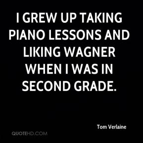 Tom Verlaine - I grew up taking piano lessons and liking Wagner when I was in second grade.